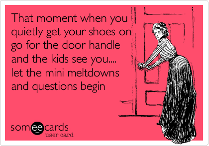 That moment when you quietly get your shoes ongo for the door handle and the kids see you....let the mini meltdownsand questions begin
