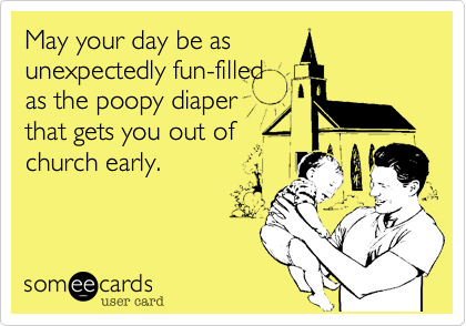 May your day be asunexpectedly fun-filledas the poopy diaperthat gets you out ofchurch early.