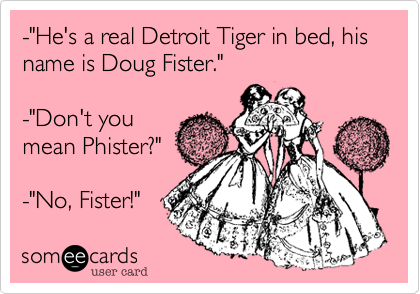 "-""He's a real Detroit Tiger in bed, his name is Doug Fister."" 
