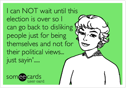 I can NOT wait until thiselection is over so Ican go back to dislikingpeople just for beingthemselves and not fortheir political views...just sayin'.....