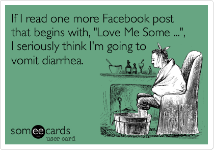 "If I read one more Facebook post  that begins with, ""Love Me Some ..."", I seriously think I'm going to