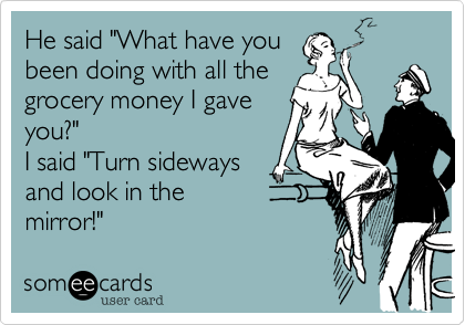 """He said """"What have youbeen doing with all thegrocery money I gaveyou?""""I said """"Turn sidewaysand look in themirror!"""""""