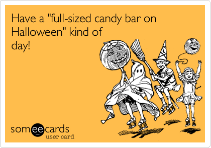 """Have a """"full-sized candy bar on Halloween"""" kind ofday!"""