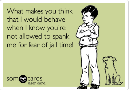What makes you thinkthat I would behavewhen I know you'renot allowed to spankme for fear of jail time!