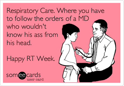 Respiratory Care. Where you have to follow the orders of a MDwho wouldn'tknow his ass fromhis head. Happy RT Week.