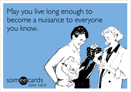 May you live long enough to become a nuisance to everyone you know.