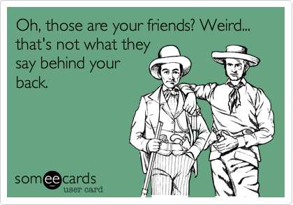 Oh, those are your friends? Weird... that's not what theysay behind yourback.