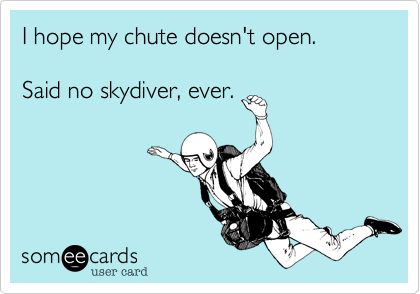 I hope my chute doesn't open.Said no skydiver, ever.