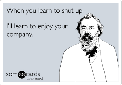 When you learn to shut up.I'll learn to enjoy yourcompany.