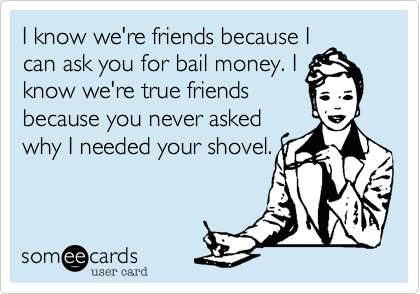 I know we're friends because Ican ask you for bail money. Iknow we're true friendsbecause you never askedwhy I needed your shovel.