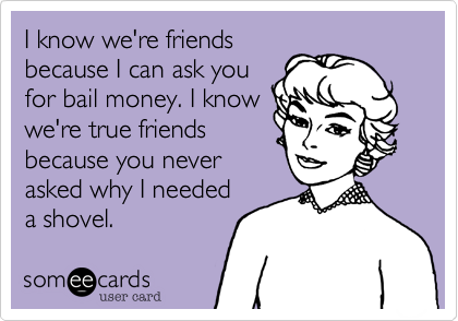I know we're friendsbecause I can ask youfor bail money. I knowwe're true friends because you never asked why I neededa shovel.