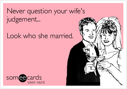 Never question your wife's judgement...Look who she married.