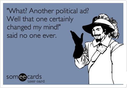"""""""What? Another political ad?Well that one certainlychanged my mind!""""said no one ever."""