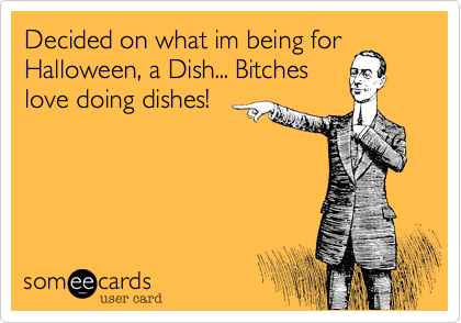Decided on what im being forHalloween, a Dish... Bitcheslove doing dishes!