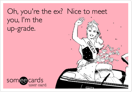 Oh, you're the ex?  Nice to meet you, I'm theup-grade.