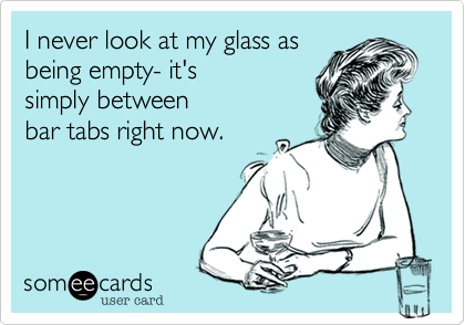 I never look at my glass as
