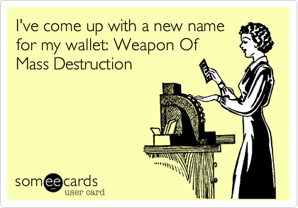 I've come up with a new namefor my wallet: Weapon OfMass Destruction