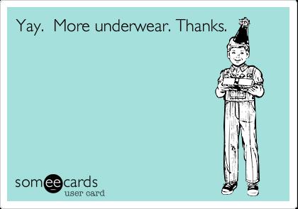 Yay.  More underwear. Thanks.