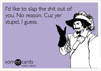 I'd like to slap the shit out ofyou. No reason. Cuz yerstupid, I guess.
