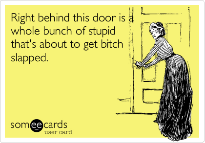 Right behind this door is awhole bunch of stupidthat's about to get bitchslapped.