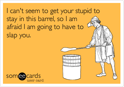 I can't seem to get your stupid to stay in this barrel, so I am