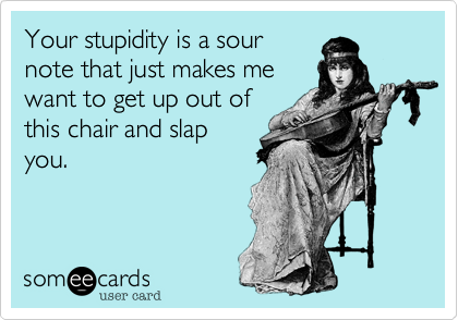 Your stupidity is a sournote that just makes mewant to get up out ofthis chair and slapyou.