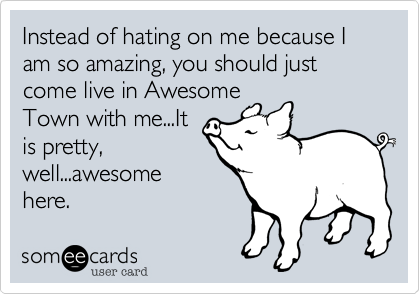 Instead of hating on me because I am so amazing, you should just come live in AwesomeTown with me...Itis pretty,well...awesomehere.