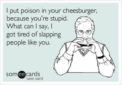 I put poison in your cheesburger, because you're stupid. What can I say, Igot tired of slappingpeople like you.
