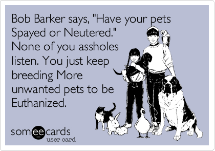 """Bob Barker says, """"Have your pets Spayed or Neutered.""""None of you assholeslisten. You just keepbreeding Moreunwanted pets to beEuthanized."""