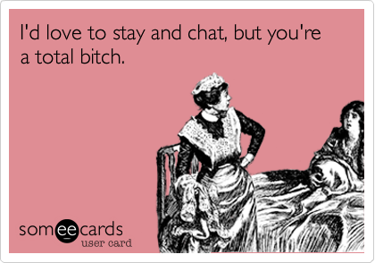 I'd love to stay and chat, but you're a total bitch.