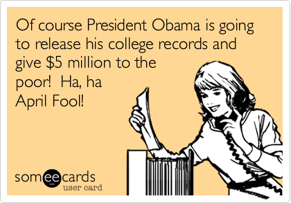 Of course President Obama is going to release his college records andgive $5 million to thepoor!  Ha, ha April Fool!