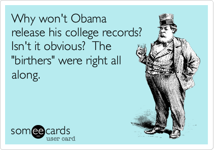 """Why won't Obamarelease his college records?Isn't it obvious?  The """"birthers"""" were right allalong."""