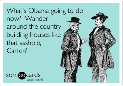 What's Obama going to donow?  Wanderaround the countrybuilding houses likethat asshole,Carter?