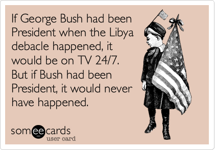 If George Bush had been President when the Libyadebacle happened, itwould be on TV 24/7. But if Bush had beenPresident, it would neverhave happened.