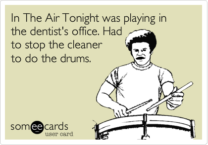 In The Air Tonight was playing in the dentist's office. Had to stop the cleaner to do the drums.
