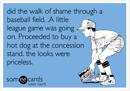did the walk of shame through a baseball field. .A little league game was going on. Proceeded to buy a hot dog at the concession stand. the looks were priceless.