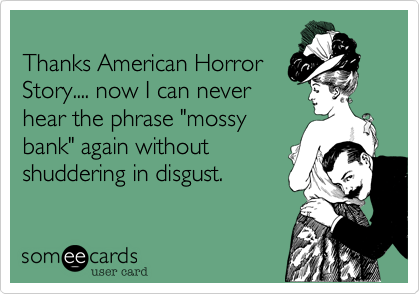 """Thanks American HorrorStory.... now I can neverhear the phrase """"mossybank"""" again withoutshuddering in disgust."""