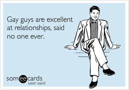 Gay guys are excellent at relationships, saidno one ever.