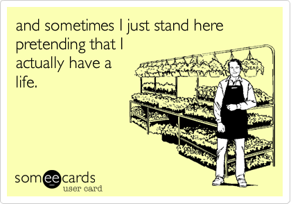 and sometimes I just stand herepretending that Iactually have alife.