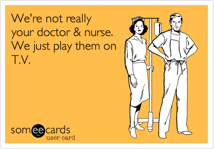 We're not really your doctor & nurse.We just play them on T.V.