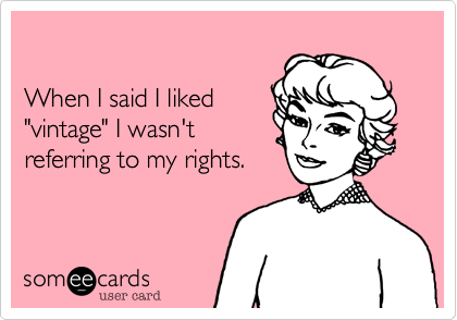 """When I said I liked""""vintage"""" I wasn'treferring to my rights."""