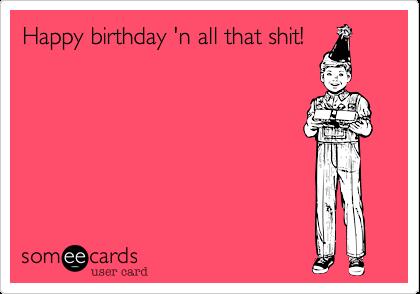 Happy birthday 'n all that shit!