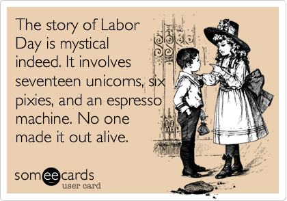The story of LaborDay is mysticalindeed. It involvesseventeen unicorns, sixpixies, and an espressomachine. No onemade it out alive.