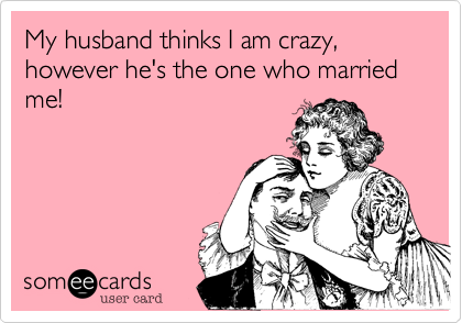 My husband thinks I am crazy, however he's the one who married me!