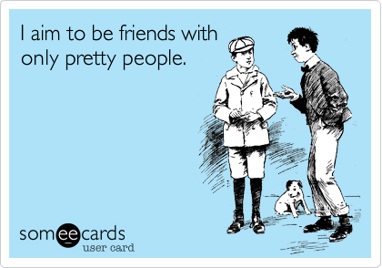 I aim to be friends withonly pretty people.
