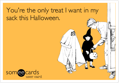 You're the only treat I want in my sack this Halloween.