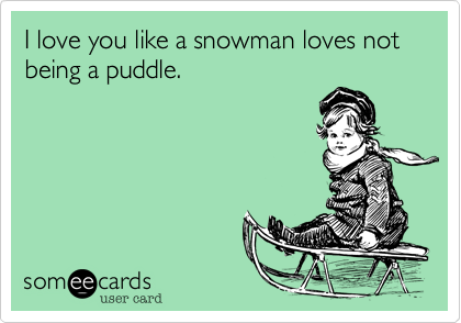 I love you like a snowman loves not being a puddle.
