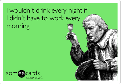 I wouldn't drink every night ifI didn't have to work everymorning