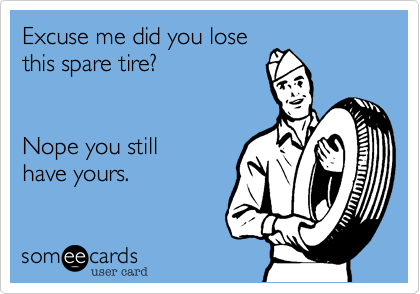 Excuse me did you losethis spare tire?  Nope you stillhave yours.