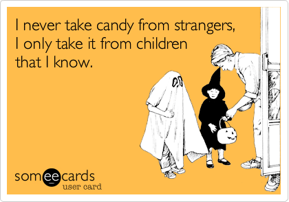 I never take candy from strangers, 